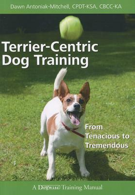 Terrier-centric Dog Training By Antoniak-mitchell, Dawn